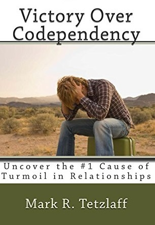 Victory Over Codependency: Uncover the #1 Cause of Turmoil in Relationships Mark R. Tetzlaff