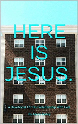 Here Is Jesus.: A Devotional For Our Relationship With God By Aaron Railey  by  Aaron Railey