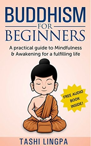Buddhism: for Beginners: A Practical Guide to Mindfulness & Awakening for a Fulfilling Life Tashi Lingpa