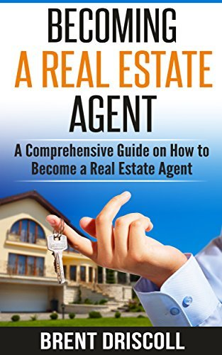 Becoming a Real Estate Agent: A Comprehensive Guide on How to Become a Real Estate Agent  by  Brent Driscoll