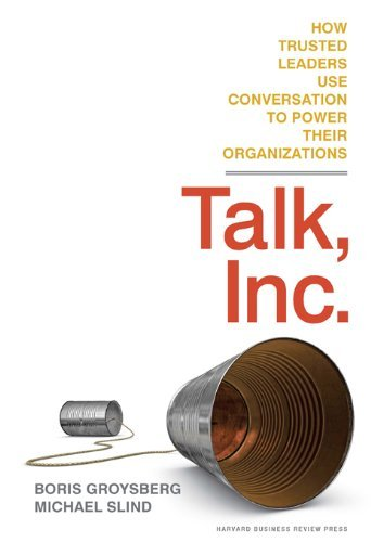 Talk, Inc.: How Trusted Leaders Use Conversation to Power Their Organizations Boris Groysberg