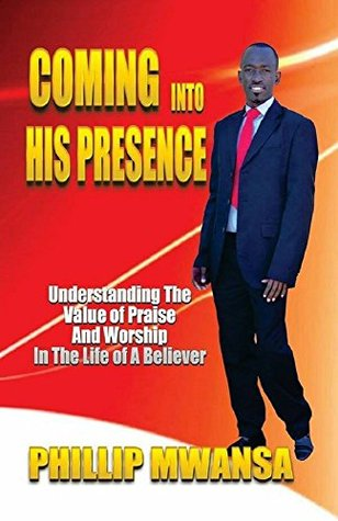 Coming Into His Presence: Understanding the value of praise and worship in the life of a believer  by  Phillip Mwansa