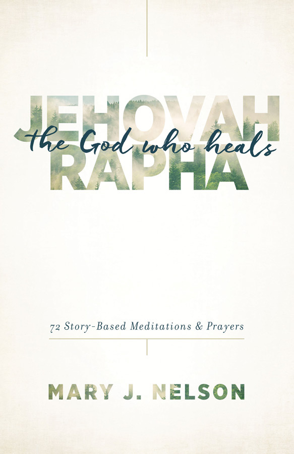 Jehovah-Rapha: The God Who Heals: 72 Story-Based Meditations and Prayers  by  Mary J. Nelson