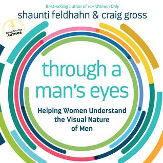 Through a Mans Eyes: Helping Women Understand the Visual Nature of Men Shaunti Feldhahn