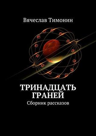 Тринадцать граней: Сборник рассказов Тимонин Вячеслав
