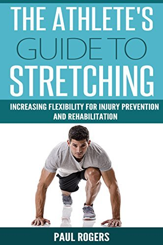 The Athletes Guide To Stretching: Increasing Flexibility For Inury Prevention And Rehabilitation (Sports Science Book 1)  by  Paul Rogers