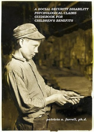 A Social Security Disability Psychological Claims Guidebook for Childrens Benefits  by  Patricia A. Farrell