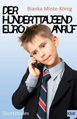 Der Hunderttausend-Euro-Anruf: Shortstories  by  Bianka Minte-König