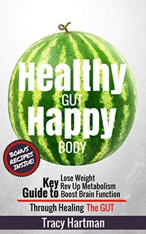 Healthy Gut Happy Body: Gut Healing Through Optimizing Digestion and Nutrition Tracy Hartman
