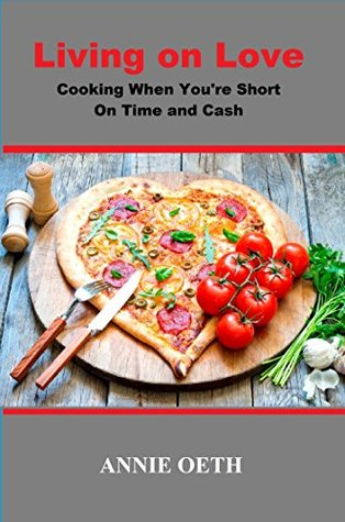 Living on Love: Cooking When Youre Short on Time and Cash Annie Oeth
