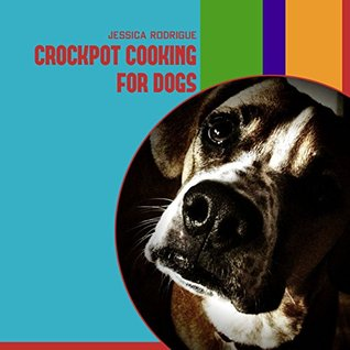 Crockpot Cooking for Dogs  by  Jessica Rodrigue