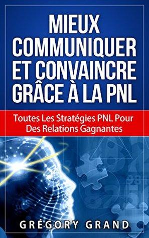 Mieux Communiquer Et Convaincre Grâce à la PNL: Toutes Les Stratégies PNL Pour Des Relations Gagnantes Grégory Grand