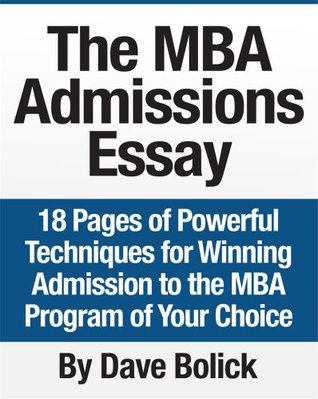 The MBA Admissions Essay: 18 Pages of Powerful Techniques for Winning Admission to the MBA Program of Your Choice  by  Dave Bolick