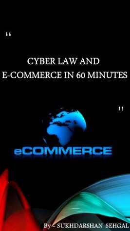 CYBER LAW AND E COMMERCE IN 60 MINUTES sukhdarshan sehgal