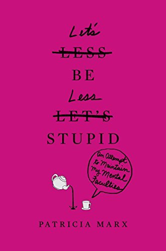 Lets Be Less Stupid: An Attempt to Maintain My Mental Faculties  by  Patty Marx