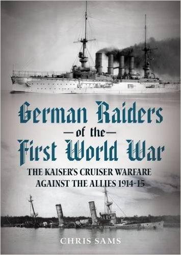 German Raiders of the First World War: The Kaisers Cruiser Warfare Against the Allies 1914-15 Chris Sams