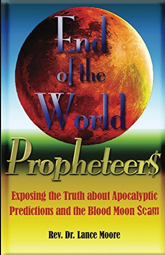 End of the World Propheteers: Exposing the Truth about Apocalyptic Predictions and the Blood Moon Scam  by  Dr. Lance Moore