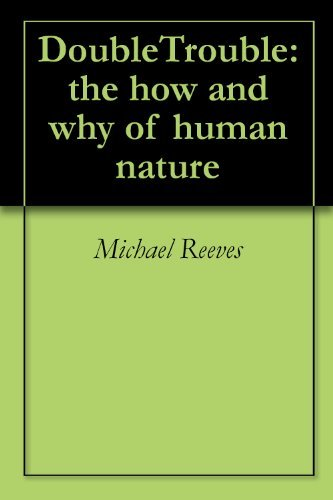 DoubleTrouble: the how and why of human nature Michael Reeves