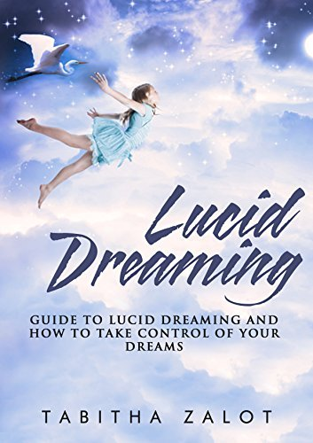 Lucid Dreaming: A Guide to Lucid Dreaming, and How to Take Control of Your Dreams  by  Tabitha Zalot