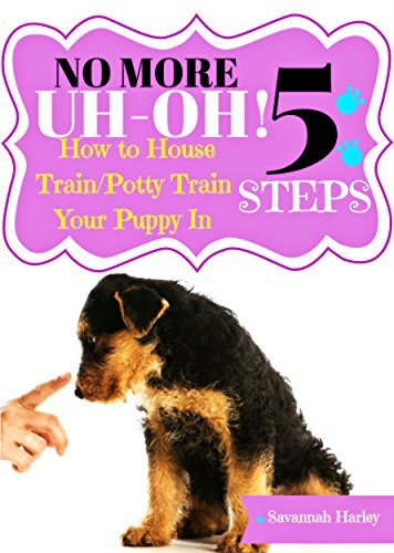 No More Uh-Oh: How to Housetrain/Potty Train Your Puppy In 5 Easy Steps Savannah Harley