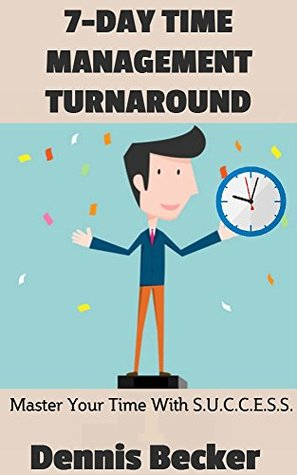 7-Day Time Management Turnaround: Success Principles And Productive Thinking For The Small Business Owner With The S.U.C.C.E.S.S. Method (Time Management Business Idea Books Book 3) Dennis Becker