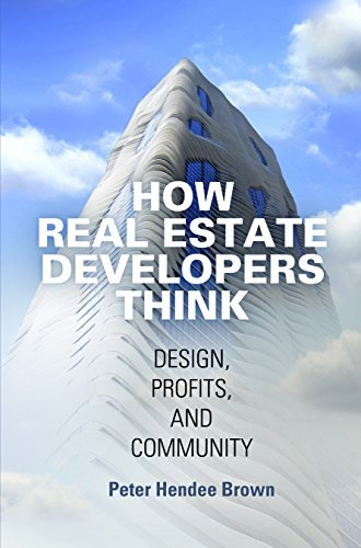 How Real Estate Developers Think: Design, Profits, and Community Peter Hendee Brown