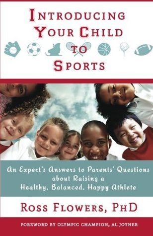 Introducing Your Child to Sports: An Experts Answers to Parents Questions about Raising a Healthy, Balanced, Happy Athlete Ross Flowers