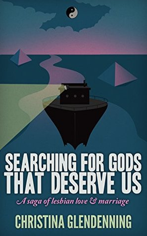 SEARCHING FOR GODS THAT DESERVE US:: A saga of lesbian love & marriage Christina Glendenning