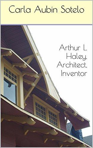 Arthur L. Haley, Architect, Inventor Carla Aubin Sotelo