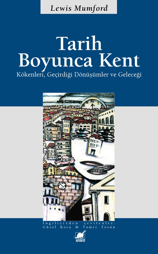 Tarih Boyunca Kent - Kökenleri Geçirdiği Dönüşümler ve Geleceği  by  Lewis Mumford