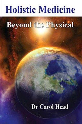 Holistic Medicine: Beyond the Physical  by  Carol  Head