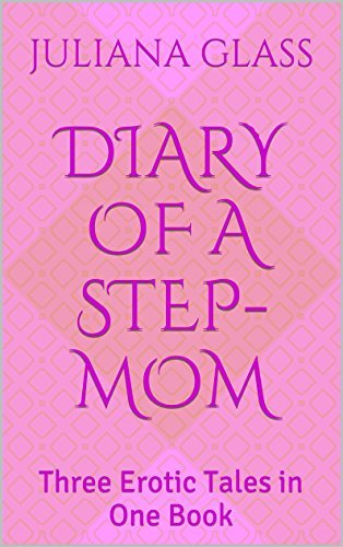 Diary of a Step-Mom: Three Erotic Tales in One Book (Diaries of a Step-Mom 1)  by  Juliana Glass