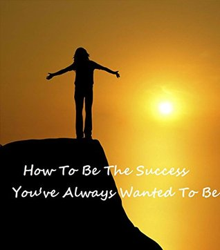 How To Be The Success Youve Always Wanted To Be  by  A.B. Webster