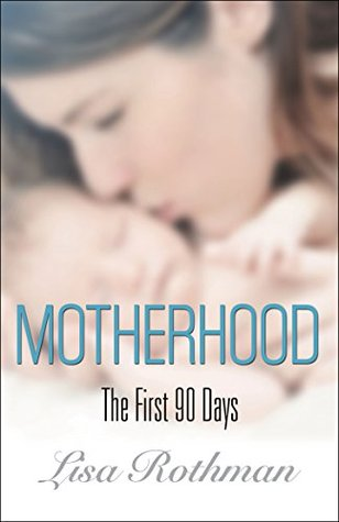 Motherhood: The First 90 Days  by  Lisa Rothman