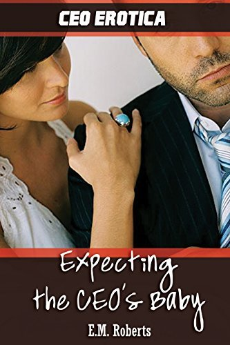 CEO EROTICA: Expecting the CEOs Baby (CEO Romance): The CEOs Pregnant Lover (Alpha Male Erotic Romance Box Sets Book 1) E.M. Roberts