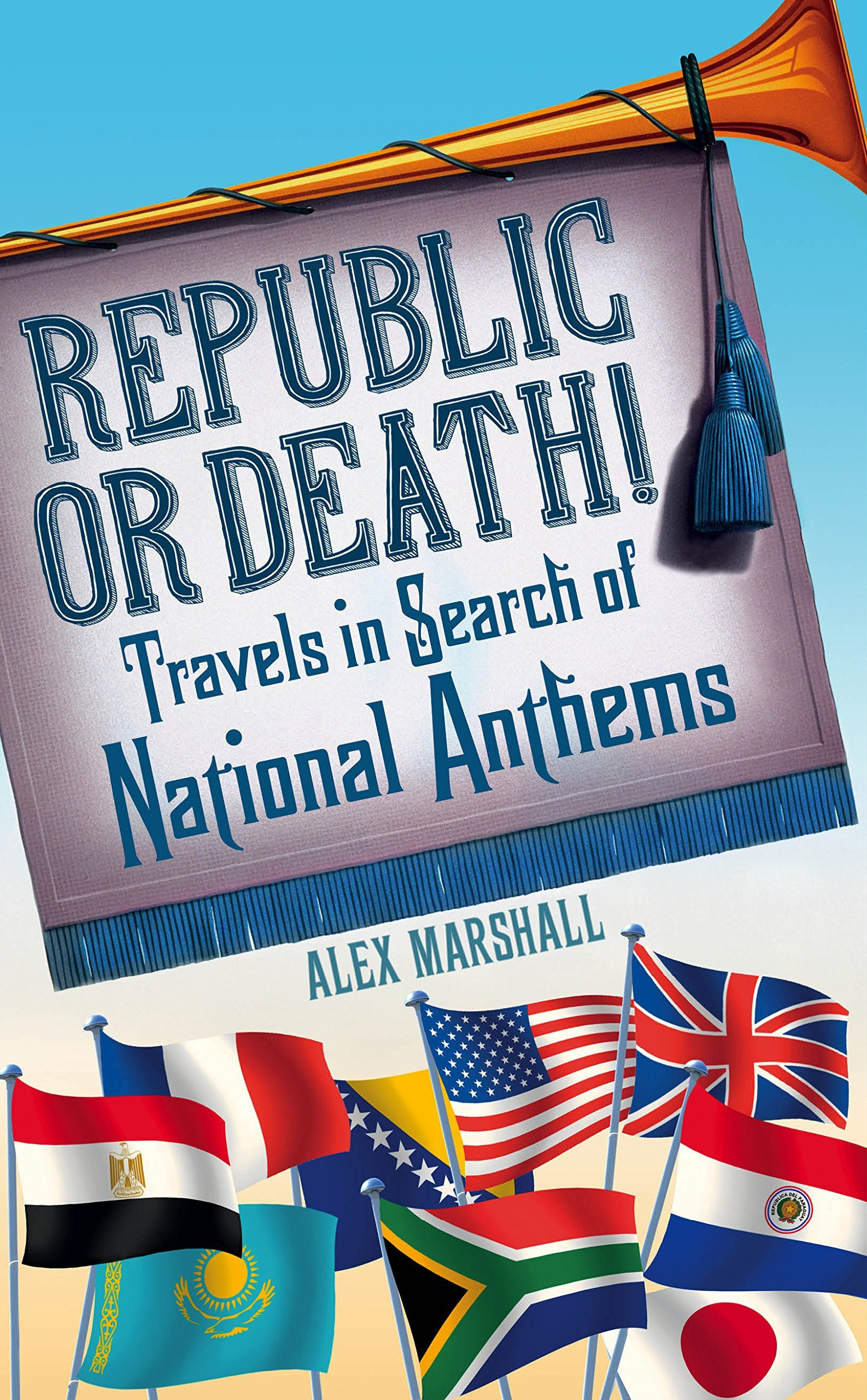 Republic or Death!: Travels in Search of National Anthems  by  Alex    Marshall