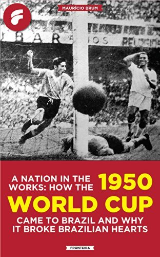 A Nation In The Works: How The 1950 World Cup Came To Brazil And Why It Broke Brazilian Hearts Maurício Brum