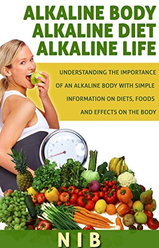 Alkaline Body Alkaline Diet Alkaline Life: Understanding the importance of an Alkaline Body with simple information on Diets, Foods and Effects on the Body  by  NIB