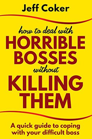 How to Deal with Horrible Bosses without Killing Them: A Quick Guide to Coping with Your Difficult Boss  by  Jeff Coker