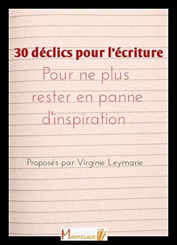 30 déclics pour lécriture: Pour ne plus rester en panne dinspiration Virginie Leymarie