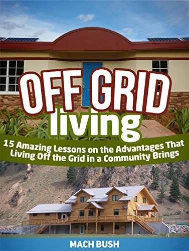 Off Grid Living: 15 Amazing Lessons on the Advantages That Living Off the Grid in a Community Brings Mach Bush