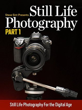 Still Life Photography Part 1: Still Life Photgraphy for the Digital Age Steve Sint