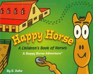 Happy Horse - A Childrens Book Of Horses: A Happy Horse Adventure  by  E. Ashe