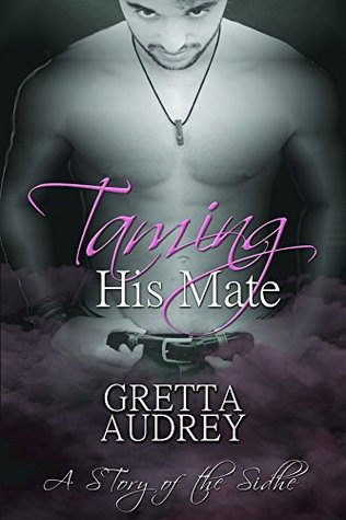 Taming His Mate (A Story of The Sidhe Book 2) Gretta Audrey