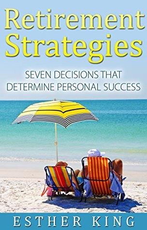 Retirement Strategies: Seven Decisions that Determine Personal Success Esther King