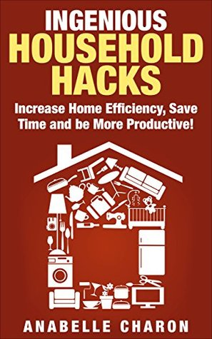 Ingenious Household Hacks: Clever DIY Hacks and Strategies to Increase Home Efficiency, Save Time and be More Productive! *Includes Pictures!* Declutter and Organize Your House the Easy Way! Anabelle Charon
