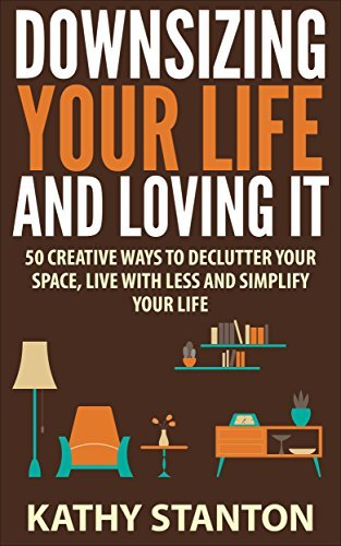 Downsizing Your Life And Loving It: 50 Creative Ways To Declutter Your Space, Live With Less And Simplify Your Life (Simple Living, Downsizing Your Life Book 1) Kathy Stanton