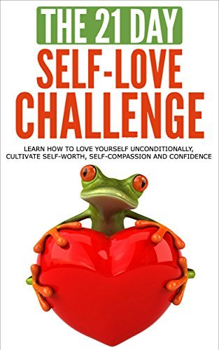 Self-Love: The 21-Day Self-Love Challenge - Learn how to love yourself unconditionally, cultivate self-worth, self-compassion and self-confidence (self ... happiness) (21-Day Challenges Book 6)  by  21 Day Challenges