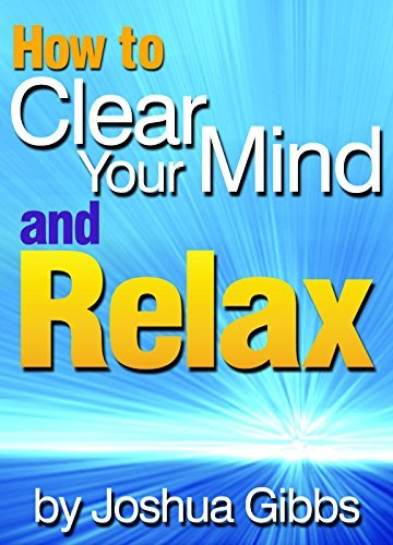 How to Clear Your Mind and Relax: An Essential Guide to Mind Relaxation Techniques for Anxiety -  by  Joshua Gibbs
