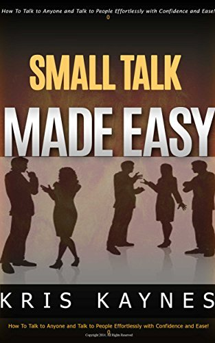 Small Talk Made EASY!: How to Talk To Anyone Effortlessly and Talk with Confidence and Ease!  by  Kris Kaynes